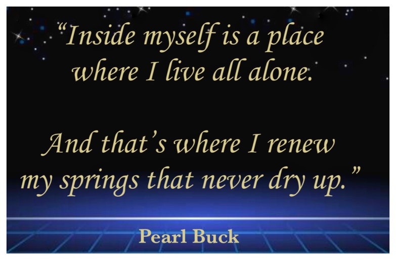 """Alt = """"Inside myself is a place where I live all alone. And that's where I renew my springs that never dry up."""" Pearl Buck"""