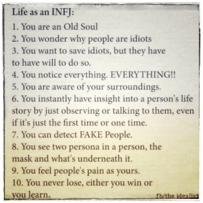 Alt = Life as an INFJ 1. You are an Old Soul.  2. You wonder why people are idiots. 3. You want to save idiots, but they have to have will to do so.  4. You notice everything. EVERYTHING!!  5. You are aware of your surroundings.  6. You instantly have insight into a person's life story by just observing or talking to them, even if it's the first time or just one time.  7. You can detect FAKE People.  8. You see two persona in a person, the mask and what's underneath it.  9. You feel people's pain as yours.  10. You never lose. Either you win or you learn.