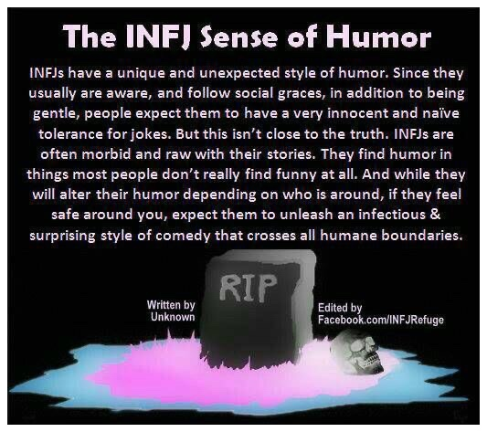 The INFJ Sense of Humor  INFJs have a unique and unexpected style of humor; Since they usually are aware, and follow social graces, in addition to being gentle, people expect them to have a very innocent and naive tolerance for jokes. But this isn't close to the truth. INFJs are often morbid and raw with their stories. They find humor in things most people don't really find funny at all. And while they will alter their humor depending on who is around, if they feel safe around you, expect them to unleash an infectious & surprising style of comedy that crosses all humane boundaries.