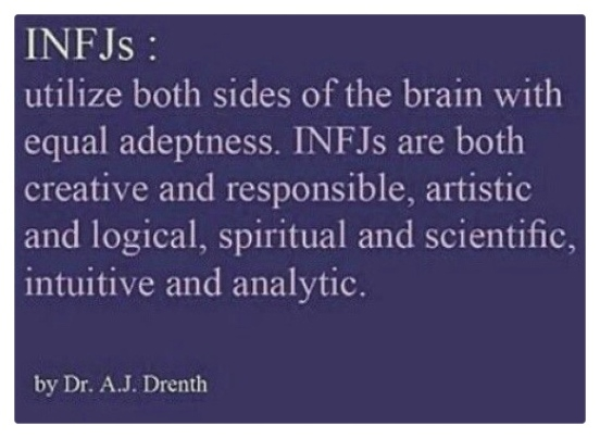 INFJs :  utilize both sides of the brain with equal adeptness. INFJs are both creative and responsible, artistic and logical, spiritual and scientific, intuitive and analytic.  by Dr. A.J. Drenth